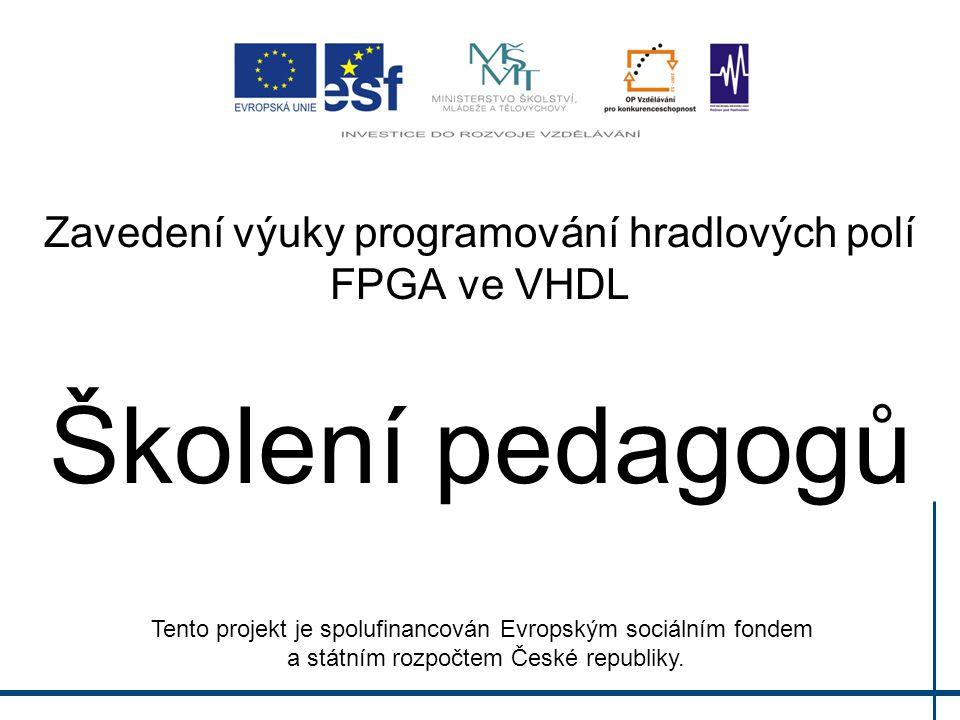 Zavedení výuky programování hradlových polí FPGA ve VHDL Školení pedagogů Tento projekt je spolufinancován Evropským sociálním fondem a státním rozpočtem České republiky.