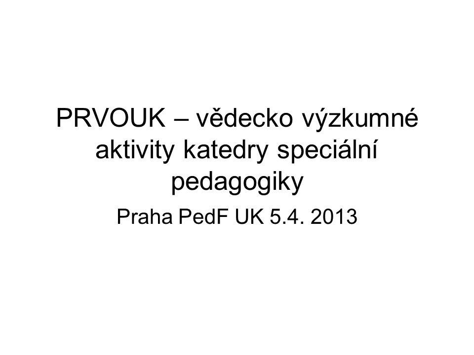 PRVOUK – vědecko výzkumné aktivity katedry speciální pedagogiky Praha PedF UK 5.4. 2013