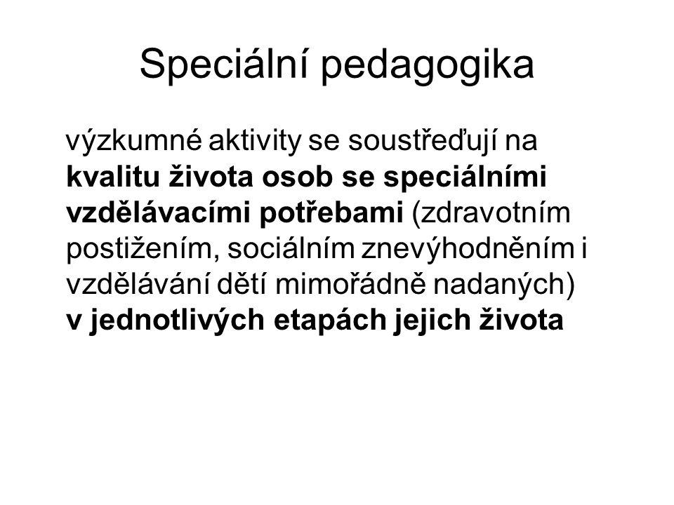 Speciální pedagogika výzkumné aktivity se soustřeďují na kvalitu života osob se speciálními vzdělávacími potřebami (zdravotním postižením, sociálním znevýhodněním i vzdělávání dětí mimořádně nadaných) v jednotlivých etapách jejich života
