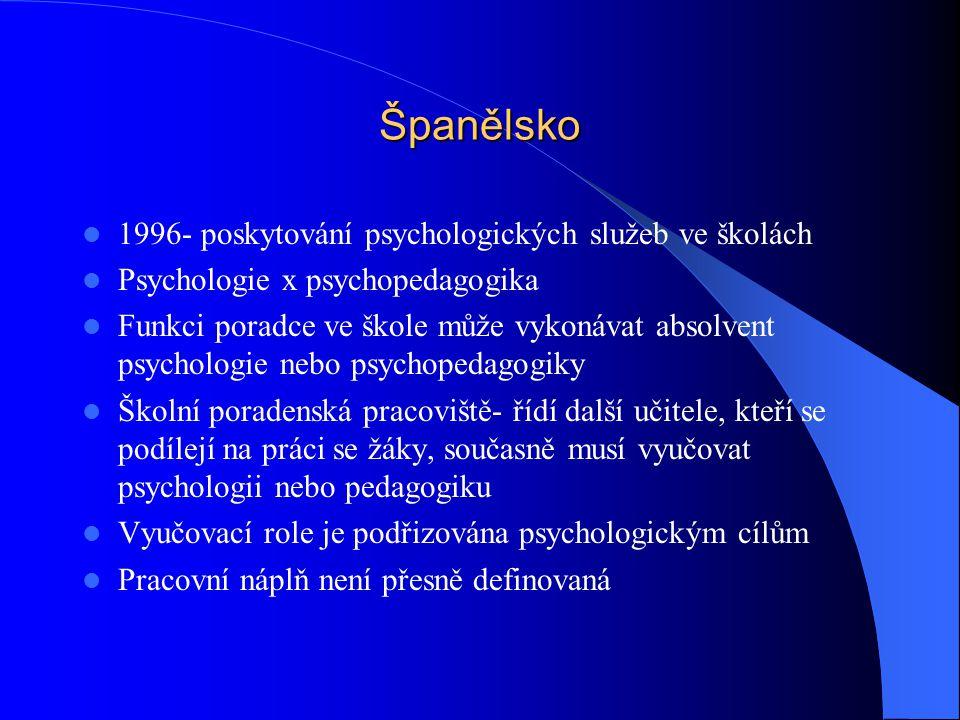 Španělsko 1996- poskytování psychologických služeb ve školách Psychologie x psychopedagogika Funkci poradce ve škole může vykonávat absolvent psychologie nebo psychopedagogiky Školní poradenská pracoviště- řídí další učitele, kteří se podílejí na práci se žáky, současně musí vyučovat psychologii nebo pedagogiku Vyučovací role je podřizována psychologickým cílům Pracovní náplň není přesně definovaná