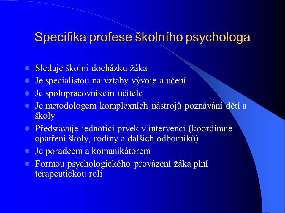 Specifika profese školního psychologa Sleduje školní docházku žáka Je specialistou na vztahy vývoje a učení Je spolupracovníkem učitele Je metodologem