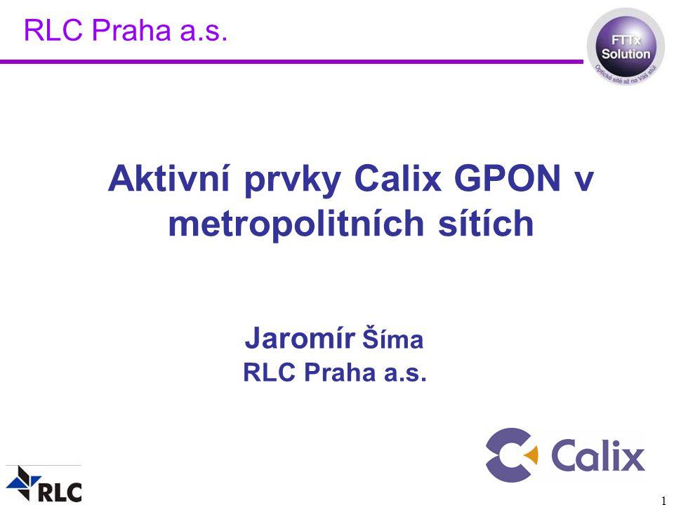 1 Jaromír Šíma RLC Praha a.s. Aktivní prvky Calix GPON v metropolitních sítích RLC Praha a.s.