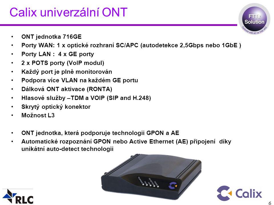 6 Calix univerzální ONT ONT jednotka 716GE Porty WAN: 1 x optické rozhraní SC/APC (autodetekce 2,5Gbps nebo 1GbE ) Porty LAN : 4 x GE porty 2 x POTS porty (VoIP modul) Každý port je plně monitorován Podpora více VLAN na každém GE portu Dálková ONT aktivace (RONTA) Hlasové služby –TDM a VOIP (SIP and H.248) Skrytý optický konektor Možnost L3 ONT jednotka, která podporuje technologii GPON a AE Automatické rozpoznání GPON nebo Active Ethernet (AE) připojení díky unikátní auto-detect technologii