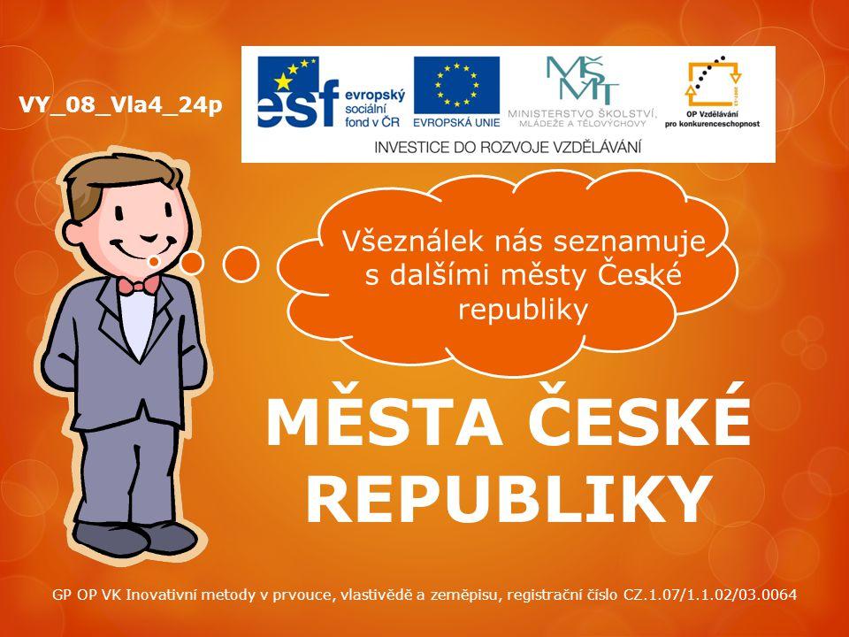 MĚSTA ČESKÉ REPUBLIKY VY_08_Vla4_24p Všeználek nás seznamuje s dalšími městy České republiky GP OP VK Inovativní metody v prvouce, vlastivědě a zeměpi