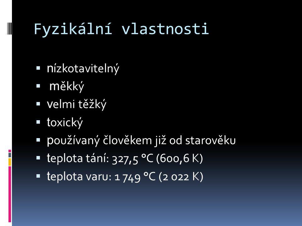 Fyzikální vlastnosti  n ízkotavitelný  m ěkký  v elmi těžký  t oxický  p oužívaný člověkem již od starověku  t eplota tání: 327,5 °C (600,6 K)  t eplota varu: 1 749 °C (2 022 K)