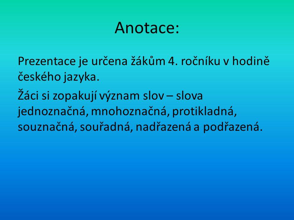 Anotace: Prezentace je určena žákům 4. ročníku v hodině českého jazyka. Žáci si zopakují význam slov – slova jednoznačná, mnohoznačná, protikladná, so