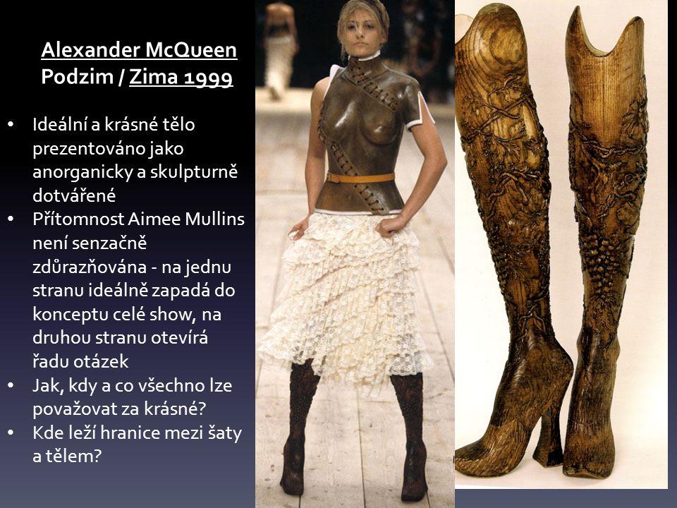 Alexander McQueen Podzim / Zima 1999 Ideální a krásné tělo prezentováno jako anorganicky a skulpturně dotvářené Přítomnost Aimee Mullins není senzačně zdůrazňována - na jednu stranu ideálně zapadá do konceptu celé show, na druhou stranu otevírá řadu otázek Jak, kdy a co všechno lze považovat za krásné.