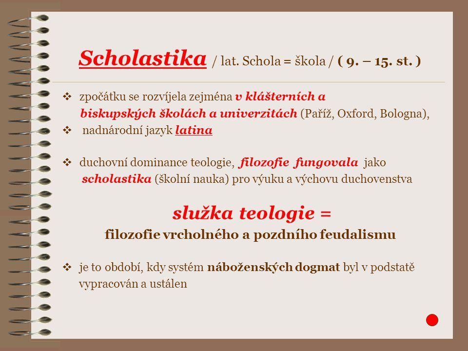  zpočátku se rozvíjela zejména v klášterních a biskupských školách a univerzitách (Paříž, Oxford, Bologna),  nadnárodní jazyk latina  duchovní dominance teologie, filozofie fungovala jako scholastika (školní nauka) pro výuku a výchovu duchovenstva služka teologie = filozofie vrcholného a pozdního feudalismu  je to období, kdy systém náboženských dogmat byl v podstatě vypracován a ustálen Scholastika / lat.