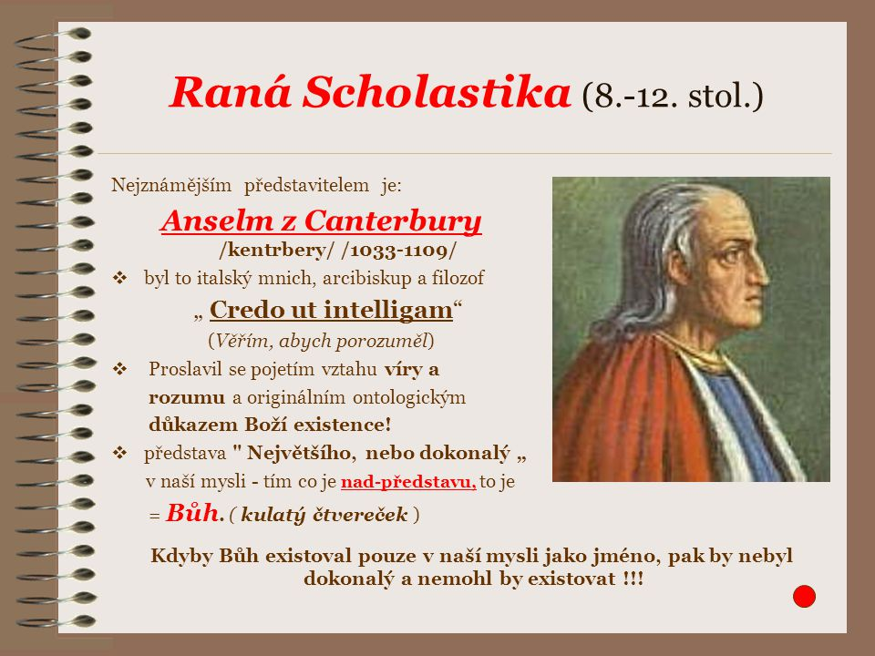Raná Scholastika (8.-12. stol.) Nejznámějším představitelem je: Anselm z Canterbury /kentrbery/ /1033-1109/  byl to italský mnich, arcibiskup a filoz