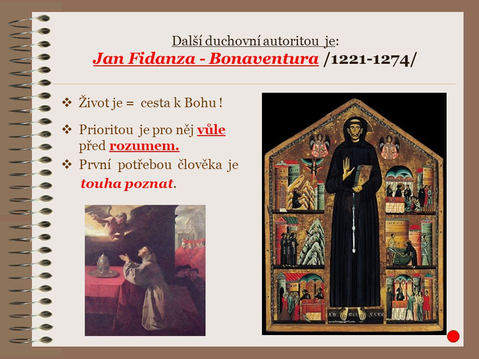 Další duchovní autoritou je: Jan Fidanza - Bonaventura /1221-1274/  Život je = cesta k Bohu !  Prioritou je pro něj vůle před rozumem.  První potře