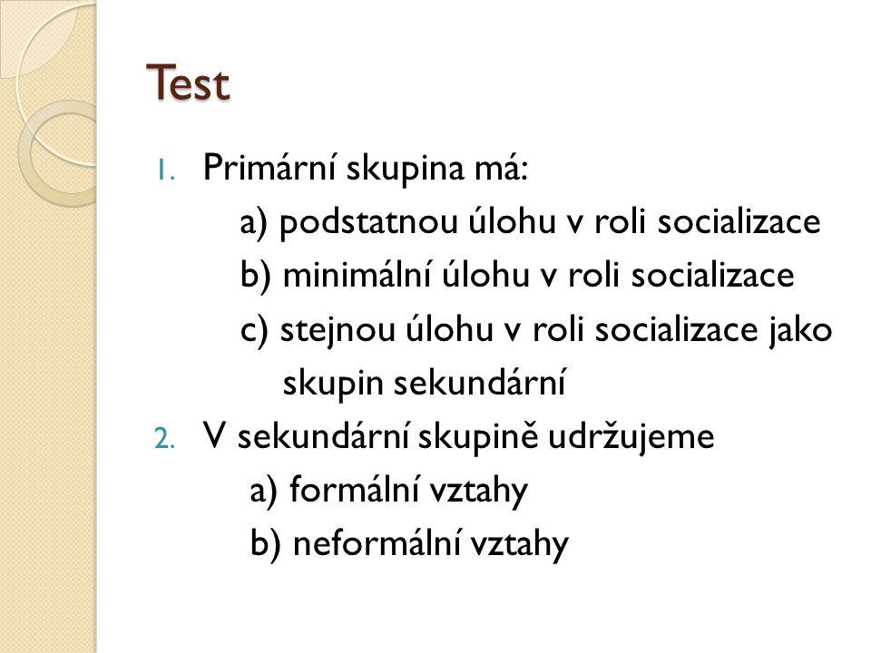 Test 1. Primární skupina má: a) podstatnou úlohu v roli socializace b) minimální úlohu v roli socializace c) stejnou úlohu v roli socializace jako sku