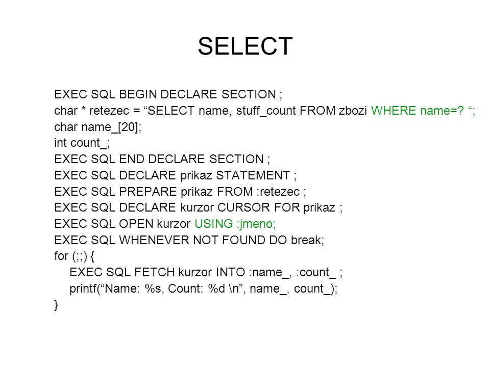 SELECT EXEC SQL BEGIN DECLARE SECTION ; char * retezec = SELECT name, stuff_count FROM zbozi WHERE name=.
