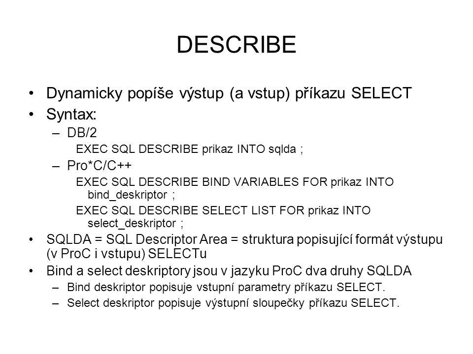 DESCRIBE Dynamicky popíše výstup (a vstup) příkazu SELECT Syntax: –DB/2 EXEC SQL DESCRIBE prikaz INTO sqlda ; –Pro*C/C++ EXEC SQL DESCRIBE BIND VARIABLES FOR prikaz INTO bind_deskriptor ; EXEC SQL DESCRIBE SELECT LIST FOR prikaz INTO select_deskriptor ; SQLDA = SQL Descriptor Area = struktura popisující formát výstupu (v ProC i vstupu) SELECTu Bind a select deskriptory jsou v jazyku ProC dva druhy SQLDA –Bind deskriptor popisuje vstupní parametry příkazu SELECT.