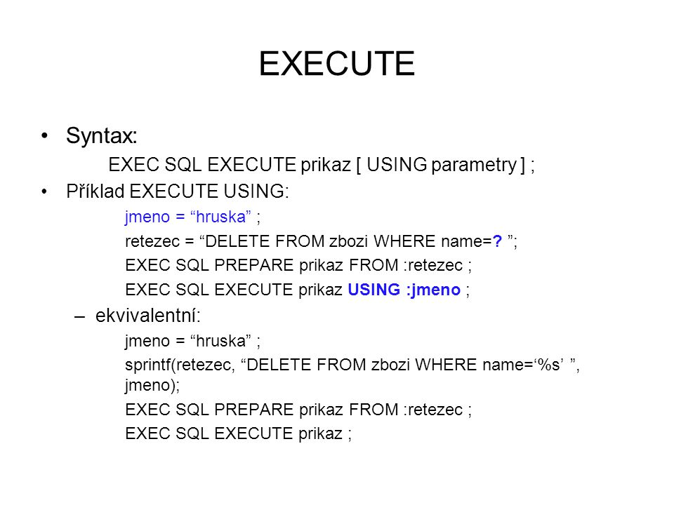 EXECUTE Syntax: EXEC SQL EXECUTE prikaz [ USING parametry ] ; Příklad EXECUTE USING: jmeno = hruska ; retezec = DELETE FROM zbozi WHERE name=.