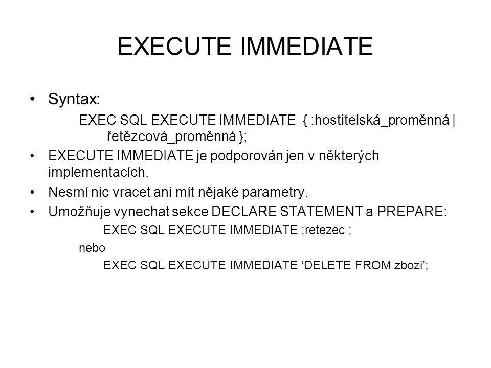 EXECUTE IMMEDIATE Syntax: EXEC SQL EXECUTE IMMEDIATE { :hostitelská_proměnná | řetězcová_proměnná }; EXECUTE IMMEDIATE je podporován jen v některých implementacích.