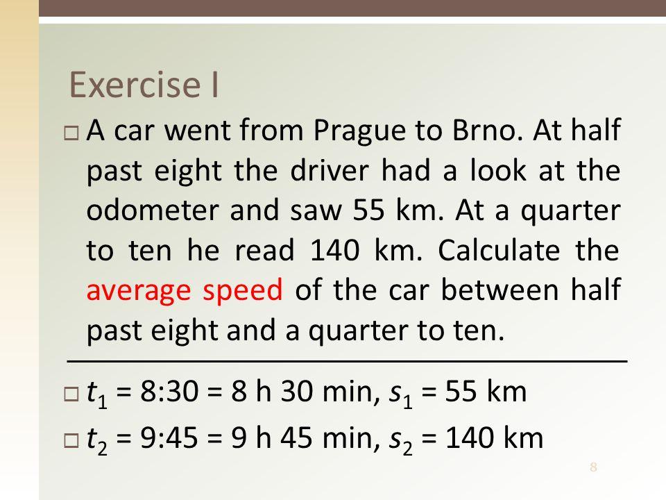 9 Solution I  t 1 = 8:30 = 8 h 30 min, s 1 = 55 km  t 2 = 9:45 = 9 h 45 min, s 2 = 140 km  The average speed was 68 km/h.