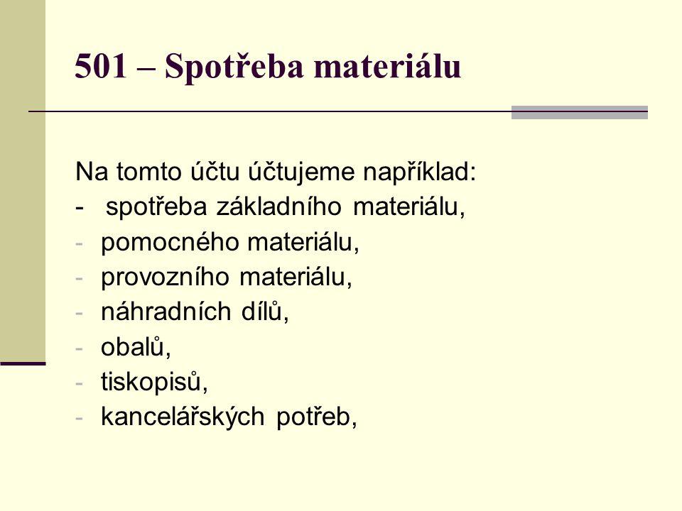 501 – Spotřeba materiálu Na tomto účtu účtujeme například: - spotřeba základního materiálu, - pomocného materiálu, - provozního materiálu, - náhradních dílů, - obalů, - tiskopisů, - kancelářských potřeb,