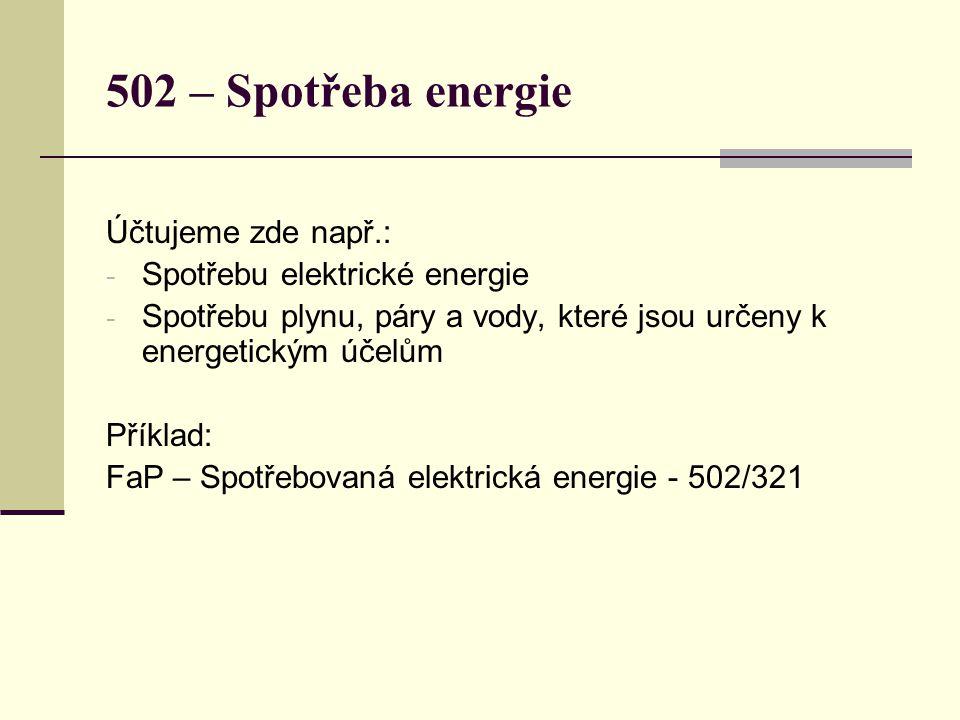 502 – Spotřeba energie Účtujeme zde např.: - Spotřebu elektrické energie - Spotřebu plynu, páry a vody, které jsou určeny k energetickým účelům Příklad: FaP – Spotřebovaná elektrická energie - 502/321