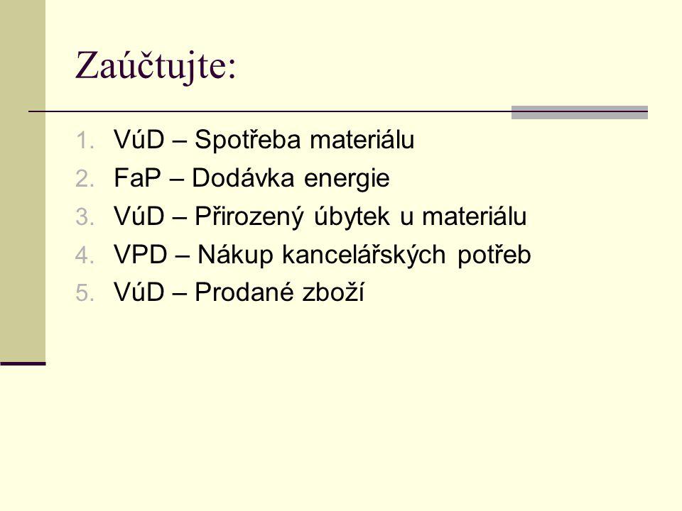 Zaúčtujte: 1. VúD – Spotřeba materiálu 2. FaP – Dodávka energie 3.