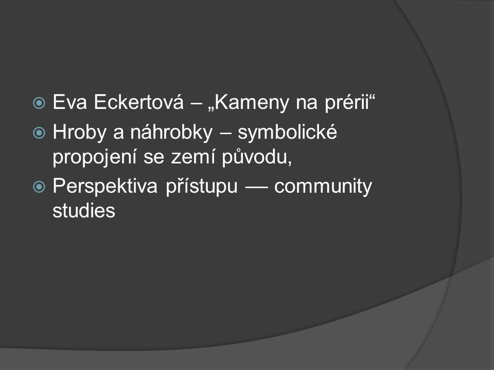 """ Eva Eckertová – """"Kameny na prérii  Hroby a náhrobky – symbolické propojení se zemí původu,  Perspektiva přístupu –– community studies"""