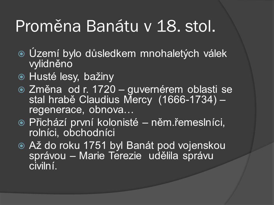 Proměna Banátu v 18. stol.  Území bylo důsledkem mnohaletých válek vylidněno  Husté lesy, bažiny  Změna od r. 1720 – guvernérem oblasti se stal hra