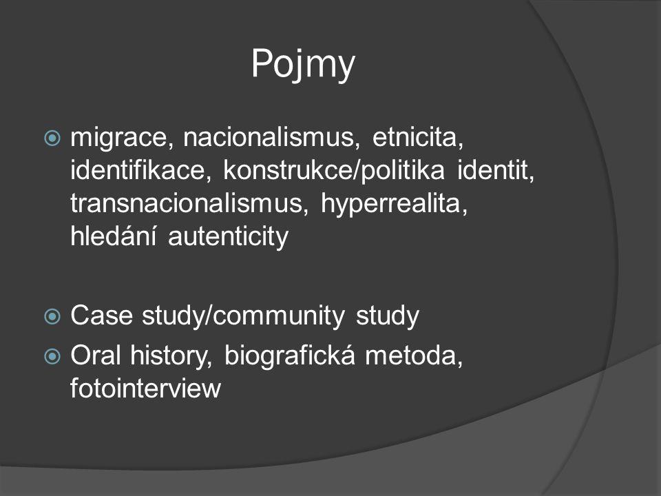 Pojmy  migrace, nacionalismus, etnicita, identifikace, konstrukce/politika identit, transnacionalismus, hyperrealita, hledání autenticity  Case study/community study  Oral history, biografická metoda, fotointerview