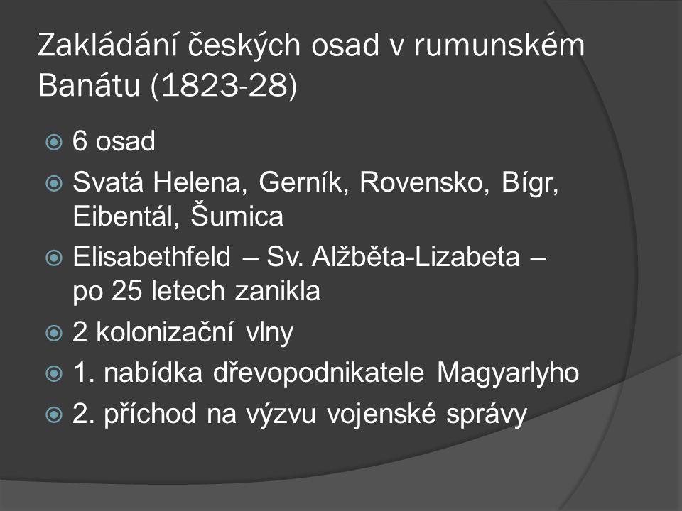 Zakládání českých osad v rumunském Banátu (1823-28)  6 osad  Svatá Helena, Gerník, Rovensko, Bígr, Eibentál, Šumica  Elisabethfeld – Sv. Alžběta-Li