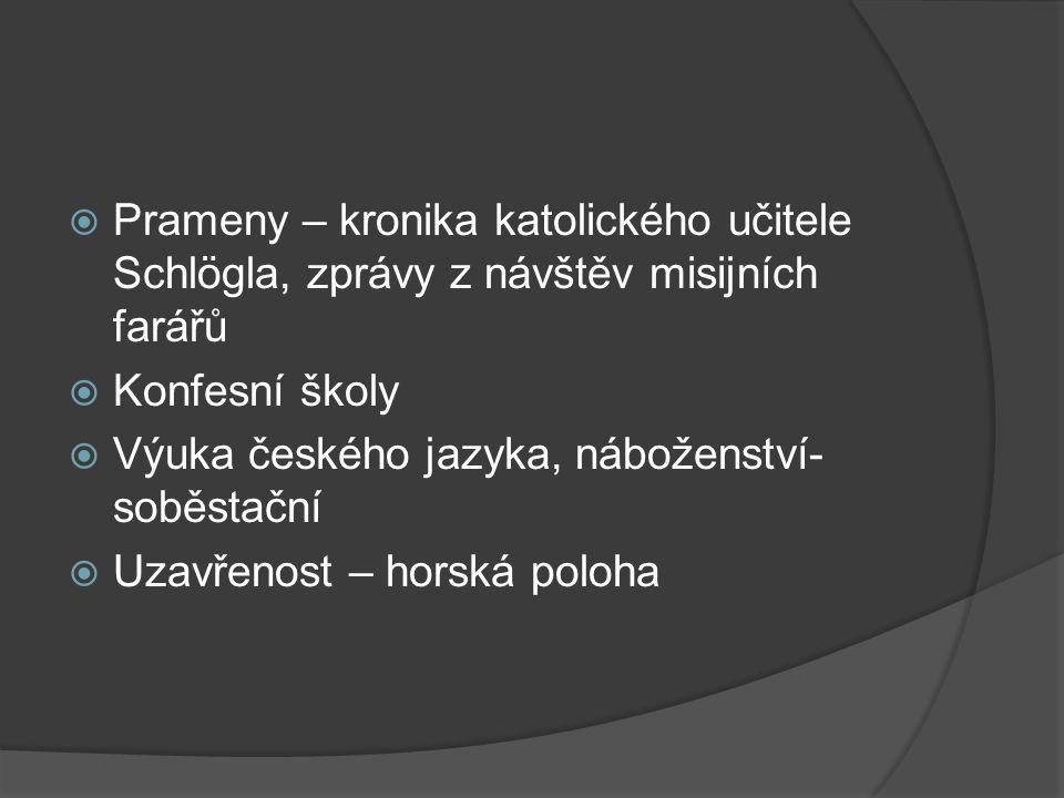  Prameny – kronika katolického učitele Schlögla, zprávy z návštěv misijních farářů  Konfesní školy  Výuka českého jazyka, náboženství- soběstační  Uzavřenost – horská poloha