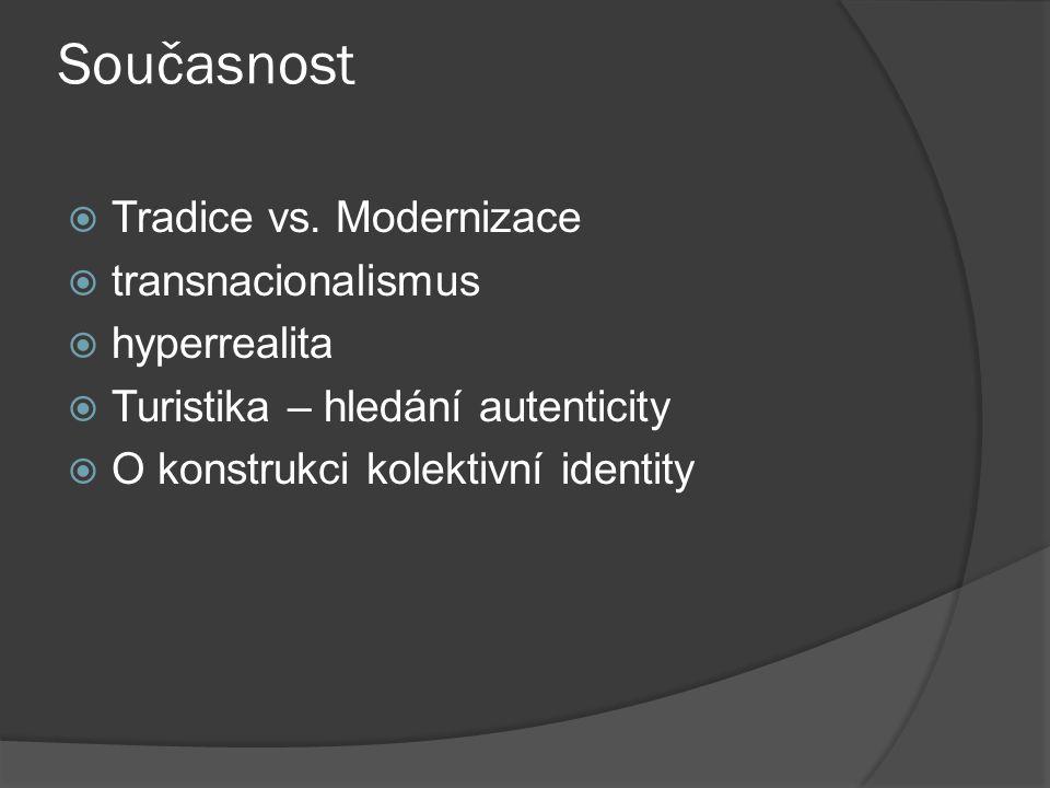 Současnost  Tradice vs. Modernizace  transnacionalismus  hyperrealita  Turistika – hledání autenticity  O konstrukci kolektivní identity