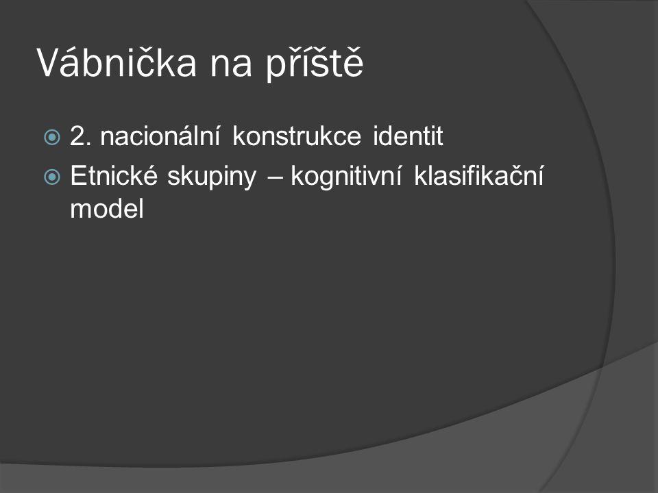 Vábnička na příště  2. nacionální konstrukce identit  Etnické skupiny – kognitivní klasifikační model