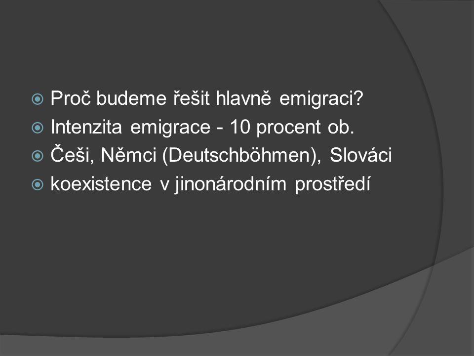  Proč budeme řešit hlavně emigraci?  Intenzita emigrace - 10 procent ob.  Češi, Němci (Deutschböhmen), Slováci  koexistence v jinonárodním prostře