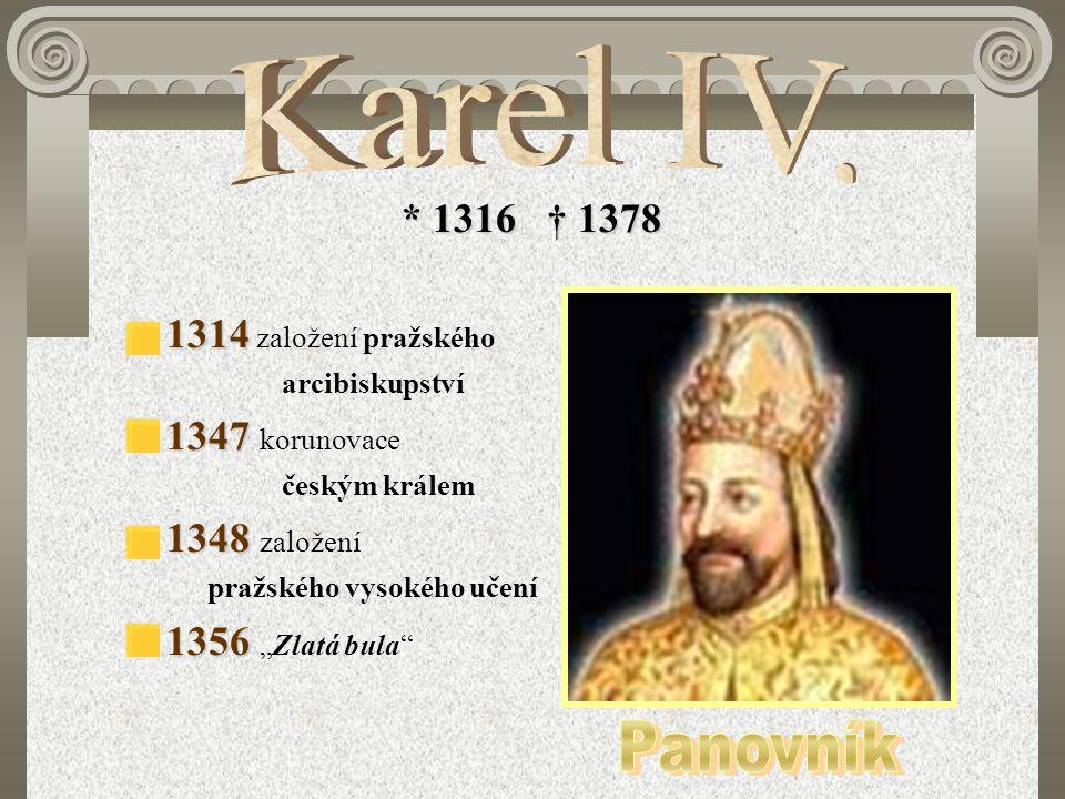 """* 1316 † 1378 1314 1314 založení pražského arcibiskupství 1347 1347 korunovace českým králem 1348 1348 založení pražského vysokého učení 1356 1356 """"Zl"""