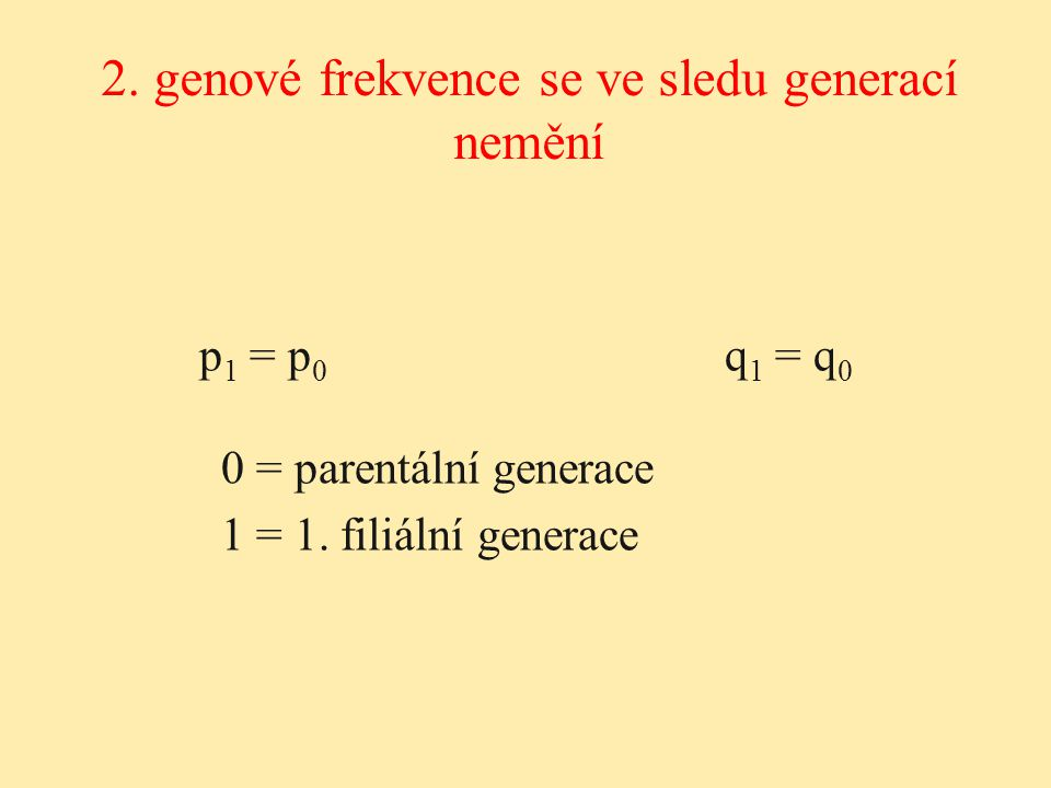 p 1 = p 0 q 1 = q 0 0 = parentální generace 1 = 1. filiální generace 2. genové frekvence se ve sledu generací nemění