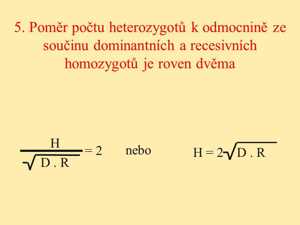 H = 2 D. R H D. R 5. Poměr počtu heterozygotů k odmocnině ze součinu dominantních a recesivních homozygotů je roven dvěma nebo = 2