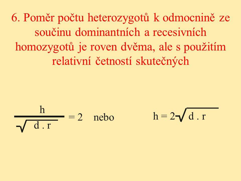 h = 2 d. r h d. r 6. Poměr počtu heterozygotů k odmocnině ze součinu dominantních a recesivních homozygotů je roven dvěma, ale s použitím relativní če