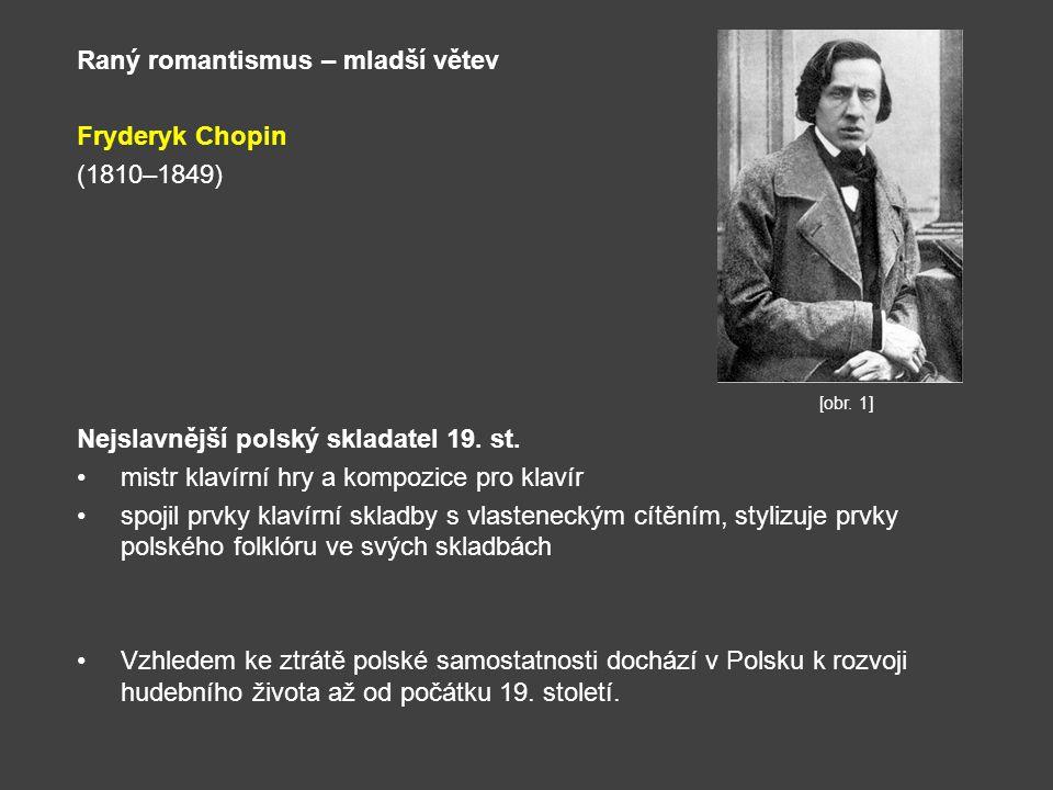 Raný romantismus – mladší větev Fryderyk Chopin (1810–1849) Nejslavnější polský skladatel 19. st. mistr klavírní hry a kompozice pro klavír spojil prv