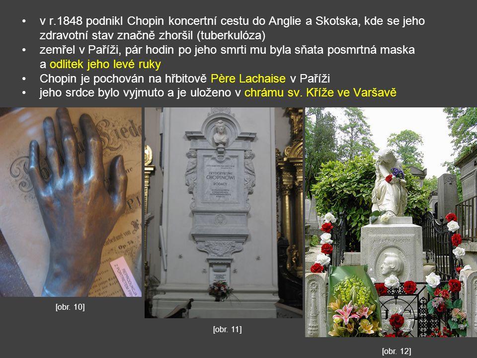 v r.1848 podnikl Chopin koncertní cestu do Anglie a Skotska, kde se jeho zdravotní stav značně zhoršil (tuberkulóza) zemřel v Paříži, pár hodin po jeho smrti mu byla sňata posmrtná maska a odlitek jeho levé ruky Chopin je pochován na hřbitově Père Lachaise v Paříži jeho srdce bylo vyjmuto a je uloženo v chrámu sv.