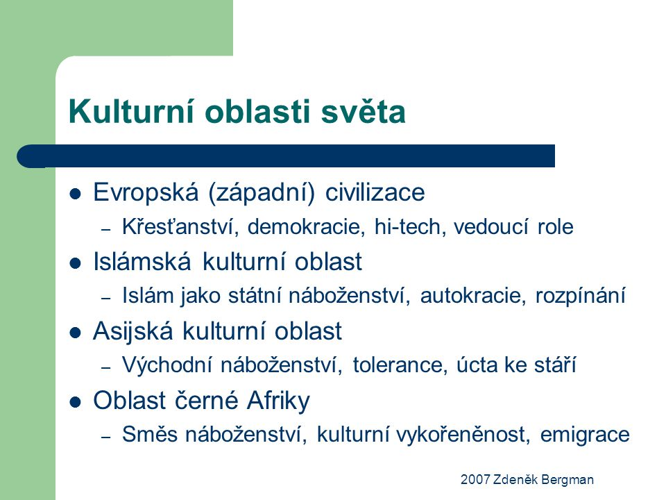 2007 Zdeněk Bergman Kulturní oblasti světa Evropská (západní) civilizace – Křesťanství, demokracie, hi-tech, vedoucí role Islámská kulturní oblast – I