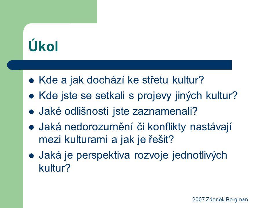 2007 Zdeněk Bergman Úkol Kde a jak dochází ke střetu kultur? Kde jste se setkali s projevy jiných kultur? Jaké odlišnosti jste zaznamenali? Jaká nedor