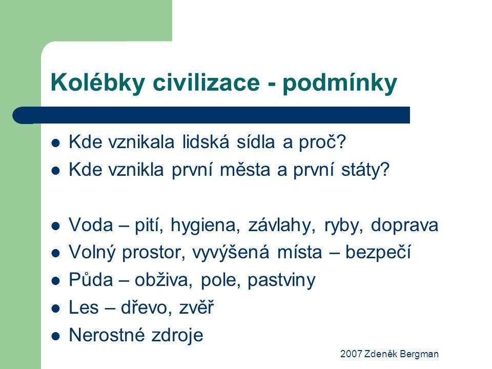 2007 Zdeněk Bergman Kolébky civilizace - podmínky Kde vznikala lidská sídla a proč? Kde vznikla první města a první státy? Voda – pití, hygiena, závla