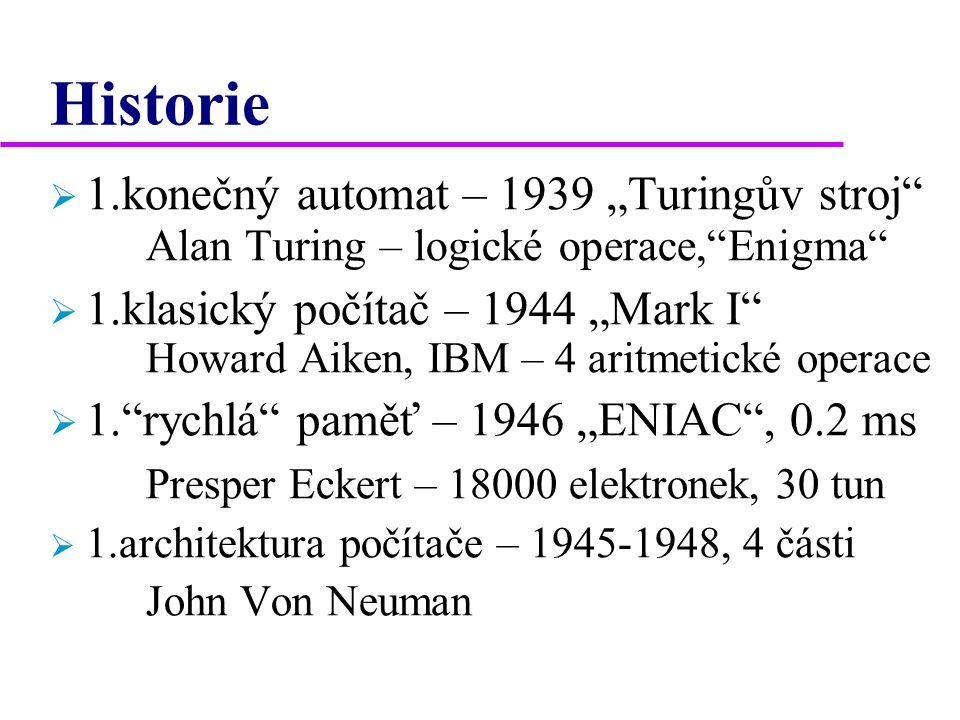"""Historie  1.konečný automat – 1939 """"Turingův stroj Alan Turing – logické operace, Enigma  1.klasický počítač – 1944 """"Mark I Howard Aiken, IBM – 4 aritmetické operace  1. rychlá paměť – 1946 """"ENIAC , 0.2 ms Presper Eckert – 18000 elektronek, 30 tun  1.architektura počítače – 1945-1948, 4 části John Von Neuman"""