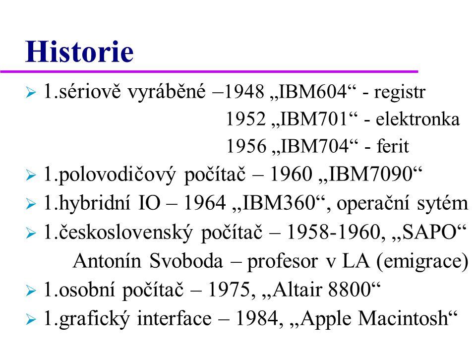 "Historie  1.sériově vyráběné – 1948 ""IBM604 - registr 1952 ""IBM701 - elektronka 1956 ""IBM704 - ferit  1.polovodičový počítač – 1960 ""IBM7090  1.hybridní IO – 1964 ""IBM360 , operační sytém  1.československý počítač – 1958-1960, ""SAPO Antonín Svoboda – profesor v LA (emigrace)  1.osobní počítač – 1975, ""Altair 8800  1.grafický interface – 1984, ""Apple Macintosh"