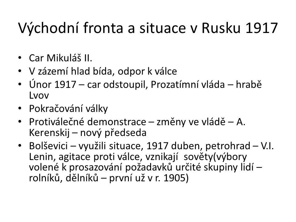 Východní fronta a situace v Rusku 1917 Car Mikuláš II. V zázemí hlad bída, odpor k válce Únor 1917 – car odstoupil, Prozatímní vláda – hrabě Lvov Pokr