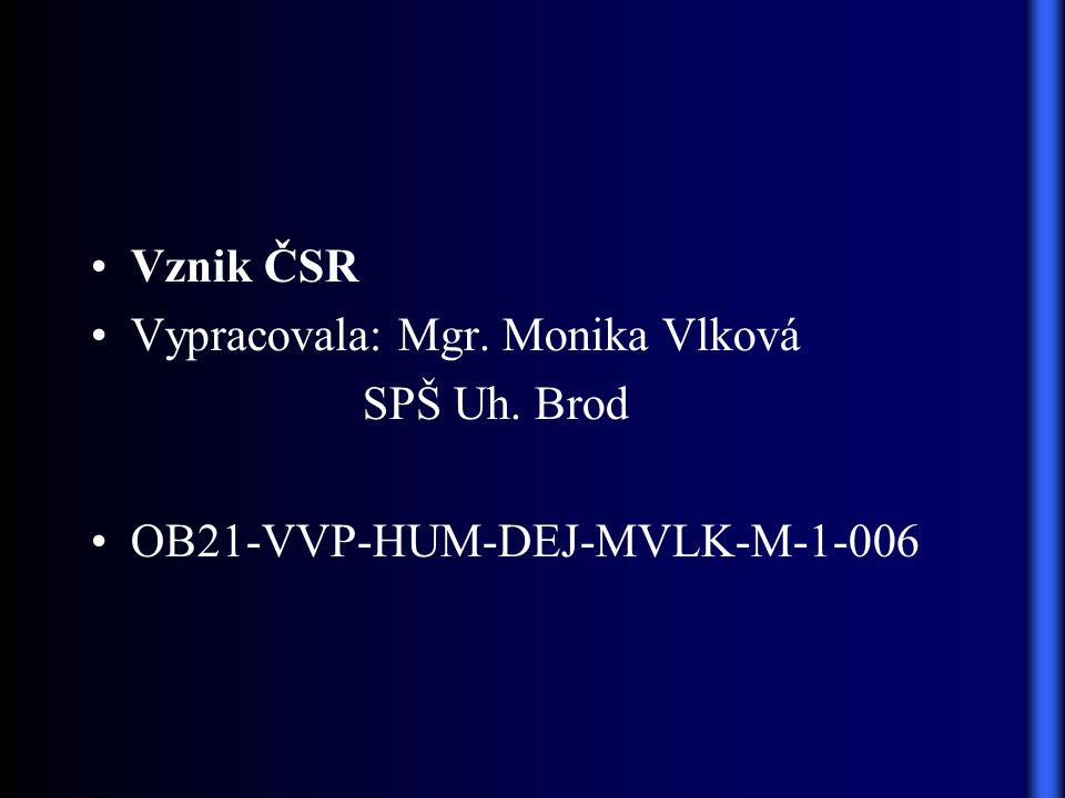 Vznik ČSR Vypracovala: Mgr. Monika Vlková SPŠ Uh. Brod OB21-VVP-HUM-DEJ-MVLK-M-1-006
