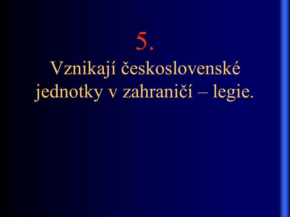 5. Vznikají československé jednotky v zahraničí – legie.