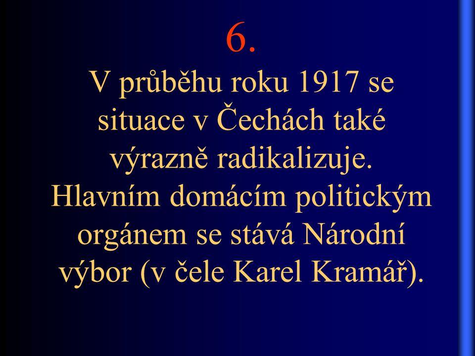 6. V průběhu roku 1917 se situace v Čechách také výrazně radikalizuje. Hlavním domácím politickým orgánem se stává Národní výbor (v čele Karel Kramář)