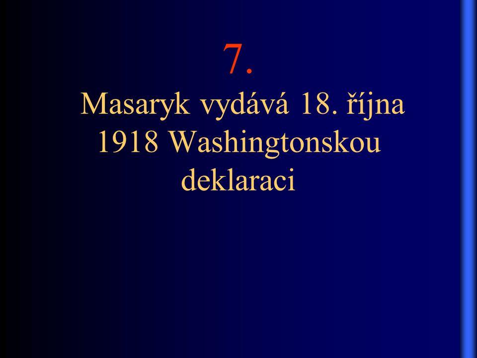 7. Masaryk vydává 18. října 1918 Washingtonskou deklaraci