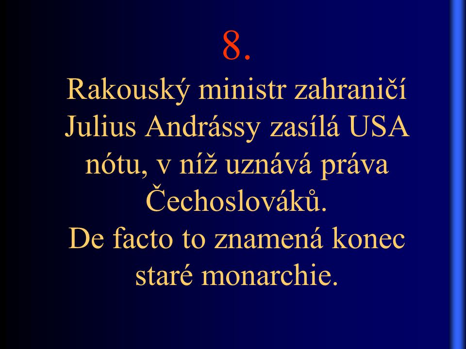 8. Rakouský ministr zahraničí Julius Andrássy zasílá USA nótu, v níž uznává práva Čechoslováků. De facto to znamená konec staré monarchie.