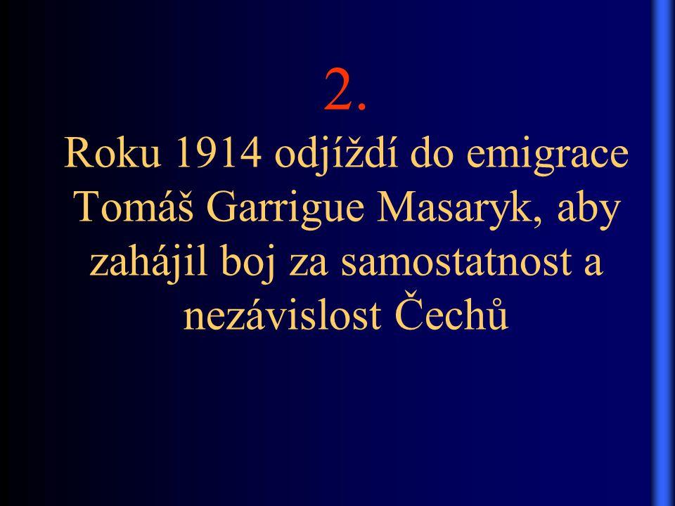2. Roku 1914 odjíždí do emigrace Tomáš Garrigue Masaryk, aby zahájil boj za samostatnost a nezávislost Čechů