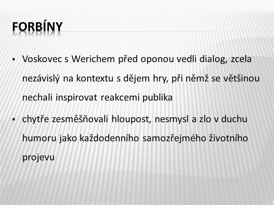  Voskovec s Werichem před oponou vedli dialog, zcela nezávislý na kontextu s dějem hry, při němž se většinou nechali inspirovat reakcemi publika  ch